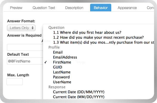 Merge values such as previous question answers or users' names into surveys and invitations. Or user Hidden Items to pass data into Checkbox for use inside your survey. With Checkbox's advanced features, your options are nearly limitless.